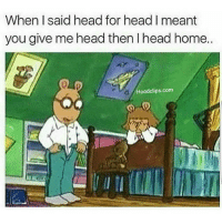 Af, Funny, and Head: When I said head for head I meant  you give me head then lhead home.  Hood clips.com Savage af ,who would you do this to ?lmao NoChill