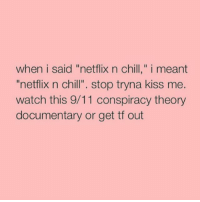 """9 11 Conspiracy: when i said """"netflix n chill,"""" i meant  """"netflix n chill"""". stop tryna kiss me.  watch this 9/11 conspiracy theory  documentary or get tf out"""