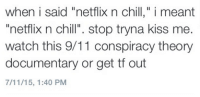 """9 11 Conspiracy: when i said """"netflix n chill,"""" i meant  netflix n chi  stop tryna kiss me  watch this 9/11 conspiracy theory  documentary or get tf out  7/11/15, 1:40 PM"""