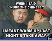 "Chinese, Nuke, and Warm: WHEN I SAID  ""NUKE THE CHINESE!  I MEANT WARM UP LAST  NIGHT'S TAKE-AWAY hehe"