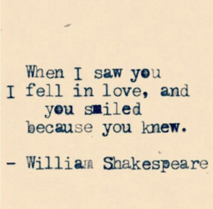 I Fell: When I saw yeu  I fell in love, and  yeu smiled  because you knew  Willian Shakespeare