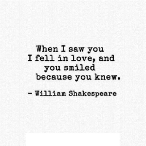 Love, Saw, and Shakespeare: When I saw you  I fell in love, and  you smiled  because you knew  William Shakespeare https://iglovequotes.net/