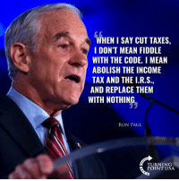 Memes, Taxes, and Mean: WHEN I SAY CUT TAXES,  I DON'T MEAN FIDDLE  WITH THE CODE. I MEAN  ABOLISH THE INCOME  TAX AND THE I.R.S  AND REPLACE THEM  WITH NOTHING  RON PAUL  TURNING  POINT USA