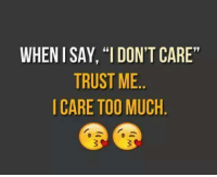 "don't care: WHEN I SAY, ""I DON'T CARE""  TRUST ME  I CARE TOO MUCH"