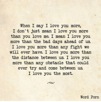 i love you more: When I say I love you more,  I don't just mean I love you more  than you love me. I mean I love you  more than the bad days ahead of us.  I love you more than any fight we  will ever have. I love you more than  the distance between us. I love you.  more than any obstacle that could  ever try and come between us.  I love you the most.  Word Porn