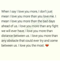 Fr tag someone♥️♥️❤️ ™: When I say I love you more, I don't just  mean I love you more than you love me. I  mean I love you more than the bad days  ahead of us. I love you more than any fight  we will ever have. I love you more than  distance between us. I love you more than  any obstacle that could ever try and come  between us. I love you the most. Fr tag someone♥️♥️❤️ ™