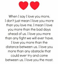 Via:@quotes_textbook: When I say I love you more,  I don't just mean I love you more  than you love me. I mean I love  you more than the bad days  ahead of us. I love you more  than any fight we will ever have.  I love you more than the  distance between us. I love you  more than any obstacle that  could ever try and come  between us. I love you the most. Via:@quotes_textbook