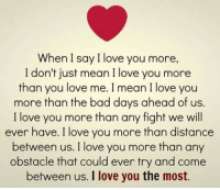 i love you more: When I say I love you more,  I don't just mean I love you more  than you love me. I mean I love you  more than the bad days ahead of us.  I love you more than any fight we will  ever have. I love you more than distance  between us. I love you more than any  obstacle that could even try and come  between us. I love you the most.