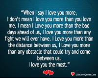 """i love you more: """"When I say I love you more,  I don't mean I love you more than you love  me. I mean I Love you more than the bad  days ahead of us, I love you more than any  fight we will ever have. I Love you more than  the distance between us, I Love you more  than any obstacle that could try and come  between us.  I love you the most.""""  LikeLoveQuotes.Com"""