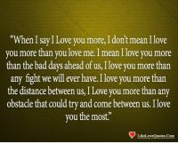 """i love you more: When I say I Love you more, I don't mean I love  you more than you love me. I mean I love you more  than the bad days ahead of us, Ilove you more than  any fight we will ever have. I love you more than  the distance between us, ILove you more than any  obstacle that could try and come between us. Ilove  vou the most.""""  LikeLoveQuotes.Com"""