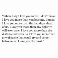 """i love you more than: """"When I say I love you more, I don't mean  I love you more than you love me. I mean  I love you more than the bad days ahead  of us, I love you more than any fight we  will ever have. I love you more than the  distance between us, I love you more than  any obstacle that could try and come  between us. I love you the most."""""""