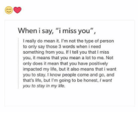 """i miss you: When i say, """"i miss you"""",  I really do mean it. I'm not the type of person  to only say those 3 words when i need  something from you. If tell you that I miss  you, it means that you mean a lot to me. Not  only does it mean that you have positively  impacted my life, but it also means that i want  you to stay. I know people come and go, and  that's life, but I'm going to be honest, I want  you to stay in my life."""