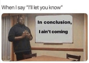 """conclusion: When I say """"I'll let you know""""  In conclusion,  I ain't coming"""