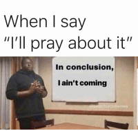 "Memes, Relatable, and Christian Memes: When I say  ""I'll pray about it""  In conclusion,  I ain't coming  @bestchurchmemes 17 Hilarious Christian Memes That Are Just Too Relatable"