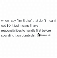 "Dumb, Funny, and Memes: when I say ""I'm Broke"" that don't mean i  got $0. It just means I have  responsibilities to handle first before  spending it on dumb shit.  @sarcasm only SarcasmOnly"