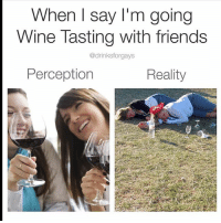 🍷🍷🍷 relatable rp @drinksforgays wine wineo drinksforgays goodgirlwithbadthoughts 💅🏽: When I say I'm going  Wine Tasting with friends  @drinksforgays  Perception  Reality 🍷🍷🍷 relatable rp @drinksforgays wine wineo drinksforgays goodgirlwithbadthoughts 💅🏽