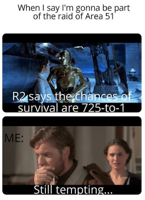Funny, Meme, and Area 51: When I say I'm gonna be part  of the raid of Area 51  R2 says the chances of  survival are 725-to-1  ME:  Still tempting... One of the first meme I made :)
