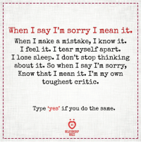 Do you do the same?: When I say I'm sorry I mean it.  When I make a mistake, I know it.  I feel it. I tear myself apart.  I lose sleep. I don't stop thinking  : about it. So when I say I'm sorry,  Know that I mean it. I'm my own  toughest critic.  Type 'yes' if you do the same.  A R  RELATIONSHP  RULES Do you do the same?