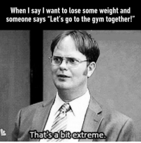 """9gag, Gym, and Memes: When I say l want to lose some weight and  someone says """"Let's go to the gym together!""""  Ihatisabitextreme Maybe next time... Follow @9gag"""