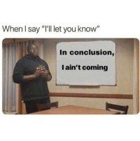 """You, Conclusion, and Coming: When I say """"'ll let you know""""  In conclusion,  I ain't coming Pretty much.. 💀 https://t.co/7lAnp0Ja9d"""
