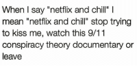 """9 11 Conspiracy: When I say """"netflix and chill"""" I  mean """"netflix and chill"""" stop trying  to kiss me, watch this 9/11  conspiracy theory documentary or  leave"""