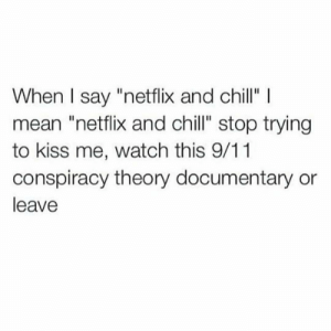 """Trying To Kiss: When I say """"netflix and chill"""" I  mean """"netflix and chill"""" stop trying  to kiss me, watch this 9/11  conspiracy theory documentary or  leave"""