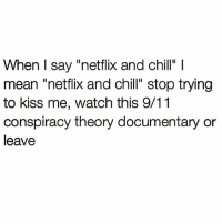 """Back the fuck up ✋🏼 Follow @sassy__bitch69 @sassy__bitch69 @sassy__bitch69 @sassy__bitch69: When I say """"netflix and chill"""" l  mean """"netflix and chill"""" stop trying  to kiss me, watch this 9/11  conspiracy theory documentary or  leave Back the fuck up ✋🏼 Follow @sassy__bitch69 @sassy__bitch69 @sassy__bitch69 @sassy__bitch69"""