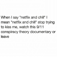 """Yeh fuck off @northwitch69: When I say """"netflix and chill"""" l  mean netflix and chill"""" stop trying  to kiss me, watch this 9/11  conspiracy theory documentary or  leave Yeh fuck off @northwitch69"""