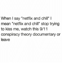 """Piss off hun @northwitch69: When I say """"netflix and chill"""" l  mean """"netflix and chill"""" stop trying  to kiss me, watch this 9/11  conspiracy theory documentary or  leave Piss off hun @northwitch69"""
