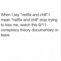 """9 11 Conspiracy: When I say """"netflix and chill"""" l  mean """"netflix and chill"""" stop trying  to kiss me, watch this 9/11  conspiracy theory documentary or  leave"""