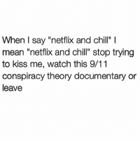 """Psalm 8:69 🙏🏼😇 (@goodgirlwithbadthoughts): When I say """"netflix and chill""""  mean """"netflix and chill"""" stop trying  to kiss me, watch this 9/11  conspiracy theory documentary or  leave Psalm 8:69 🙏🏼😇 (@goodgirlwithbadthoughts)"""