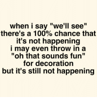 """Not Happening: when i say """"we'll see""""  there's a 100% chance that  it's not happening  i may even throw in a  """"oh that sounds fun""""  for decoration  but it's still not happening"""