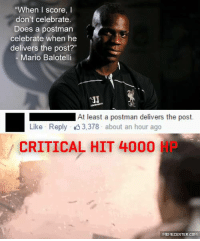 """Oh snap!: """"When I score,  I  don't celebrate.  Does a postman  celebrate when he  delivers the post?""""  Mario Balotelli  LEC  At least a postman delivers the post.  Like Reply 3,378 about an hour ago  CRITICAL HIT 4000  MEMECENTER.COM Oh snap!"""