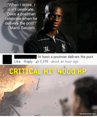 """When I score, I  don't celebrate.  Does a postman  celebrate when he  delivers the post?""  Mario Balotelli  LEC  At least a postman delivers the post.  Like Reply 3,378 about an hour ago  CRITICAL 4000 HP  MEMECENTER.COM Did you feel the heat?  http://www.memecenter.com/fun/4020673/oooooooohhh"