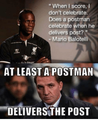 When I score, I  don't celebrate  Does a postman  celebrate when he  delivers post?  33  Mario Balotelli  AT LEAST A POSTMAN  DELIVERS THE POST Good point!  LIKE Bench Warming