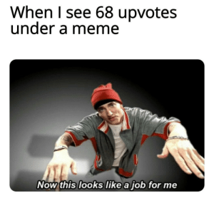 69 ppff hahaha: When I see 68 upvotes  under a meme  Now this looks like a job for me 69 ppff hahaha