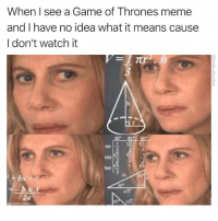 Actually I think even people that watch it still feel this way: When I see a Game of Thrones meme  and I have no idea what it means cause  I don't watch it  V23  2  sin  cos  2  tan  zx Actually I think even people that watch it still feel this way