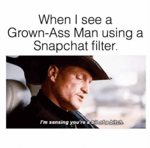 Yep for sure: When I see a  Grown-Ass Man using a  Snapchat filter.  I'm sensing you're a bit of a bitch. Yep for sure