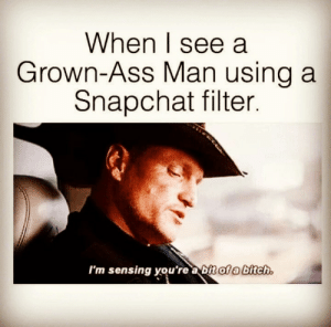 🤔🤦🏽♂️🤣🤫: When I see a  Grown-Ass Man using a  Snapchat filter.  I'm sensing you're a bit of a bitch. 🤔🤦🏽♂️🤣🤫