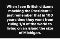 Anaconda, Memes, and Michigan: When I see British citizens  mocking the President: I  just remember that in 100  years time they went from  ruling 1/4 of the world to  living on an island the size  of Michigan.
