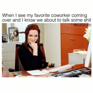 Funny, Memes, and Shit: When I see my favorite coworker coming  over and I know we about to talk some shit  @sluttypuffin