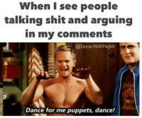 I See People: When I see people  talking shit and arguing  in my comments  @StonerWithNojob  Dance for me puppets, dance!
