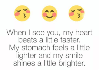 When I See You: When I see you, my heart  beats a little faster.  My stomach feels a little  lighter and my smile  shines a little brighter.