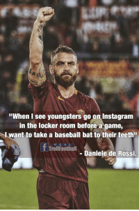 """Baseball, Instagram, and Memes: """"When I see youngsters go on Instagram  in the locker room before a game,  l want to take a baseball bat to their teeth  REAL  TrollFoothall  - Daniele de Rossi. Daniele De Rossi 👏"""