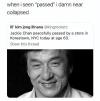 "Jackie Chan, Lil Kim, and Today: when i seen ""passed"" i damn near  collapsed  lil' kim jong illnana @kingrocketz  Jackie Chan peacefully passed by a store in  Koreatown, NYC today at age 63.  Show this thread If I have to experience this then so do you"