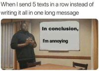 Texts, Annoying, and One: When I send 5 texts in a row instead of  writing it all in one long message  In conclusion,  I'm annoying