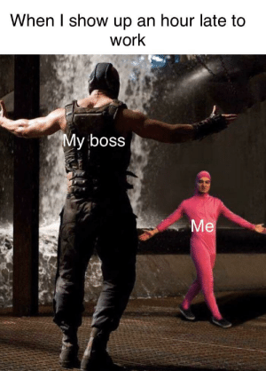 I made it.: When I show up an hour late to  work  My boss  Me I made it.