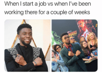 Dank Memes, Been, and Job: When I start a job vs when I've been  working there for a couple of weeks