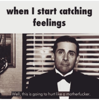 Catching Feelings: when I start catching  feelings  Well, this is going to hurt like a motherfucker.
