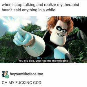 Fucking, God, and True: when I stop talking and realize my therapist  hasn't said anything in a while  You sly dog, you had me monologing  heyouwitheface-too  OH MY FUCKING GOD Too true